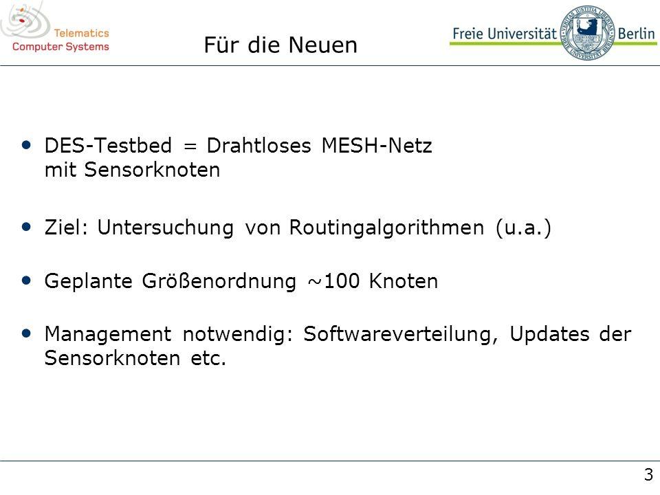 3 Für die Neuen DES-Testbed = Drahtloses MESH-Netz mit Sensorknoten Ziel: Untersuchung von Routingalgorithmen (u.a.) Geplante Größenordnung ~100 Knote