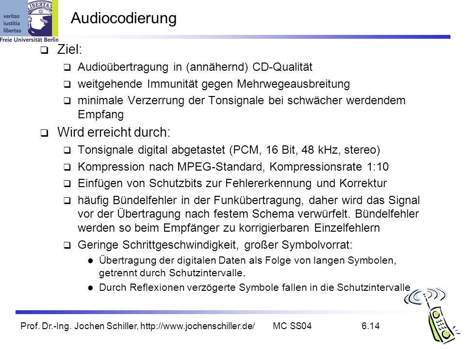 Prof. Dr.-Ing. Jochen Schiller, http://www.jochenschiller.de/MC SS046.14 Audiocodierung Ziel: Audioübertragung in (annähernd) CD-Qualität weitgehende