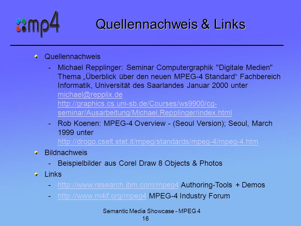 Semantic Media Showcase - MPEG 4 16 Quellennachweis & Links Quellennachweis -Michael Repplinger: Seminar Computergraphik Digitale Medien Thema Überblick über den neuen MPEG-4 Standard Fachbereich Informatik, Universität des Saarlandes Januar 2000 unter michael@repplix.de http://graphics.cs.uni-sb.de/Courses/ws9900/cg- seminar/Ausarbeitung/Michael.Repplinger/index.html michael@repplix.de http://graphics.cs.uni-sb.de/Courses/ws9900/cg- seminar/Ausarbeitung/Michael.Repplinger/index.html -Rob Koenen: MPEG-4 Overview - (Seoul Version); Seoul, March 1999 unter http://drogo.cselt.stet.it/mpeg/standards/mpeg-4/mpeg-4.htm http://drogo.cselt.stet.it/mpeg/standards/mpeg-4/mpeg-4.htm Bildnachweis -Beispielbilder aus Corel Draw 8 Objects & Photos Links -http://www.research.ibm.com/mpeg4 Authoring-Tools + Demoshttp://www.research.ibm.com/mpeg4 -http://www.m4if.org/mpeg4 MPEG-4 Industry Forumhttp://www.m4if.org/mpeg4