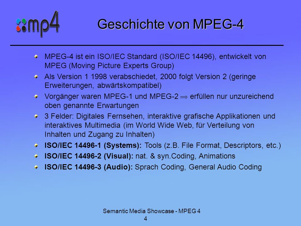 Semantic Media Showcase - MPEG 4 5 Was ist MPEG-4 ist keine Ersetzung von MPEG-1 & MPEG-2 ist Ergänzung der bisherigen MPEG-Standards kein einheitliches Kompressionsverfahren festgelegt, Tools von verschiedenen Audio- und Videokompressionsverfahren Einheiten aus akustischem, visuellem oder audiovisuellem Inhalt, sog.