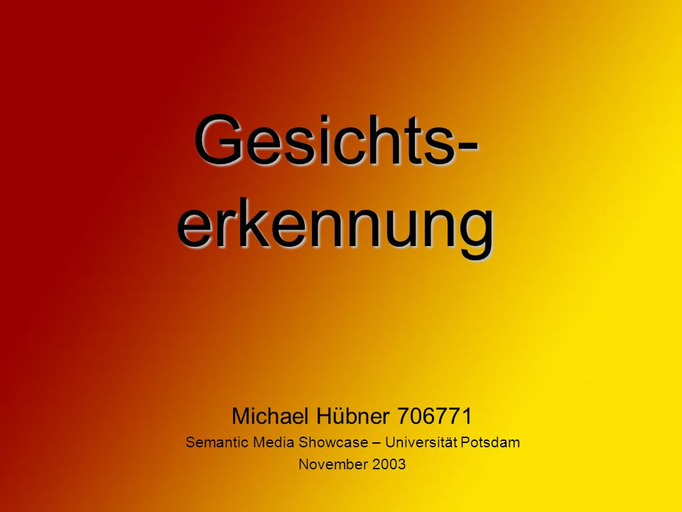 Gesichts- erkennung Michael Hübner 706771 Semantic Media Showcase – Universität Potsdam November 2003