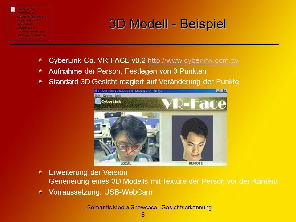 Semantic Media Showcase - Gesichtserkennung 9 Für das Projekt Gesichtserkennung (einfach): Falls SeeStorm SDK verfügbar Eye tracking möglich 3D Modell der Person als Bild auf Leinwand 3D Entwicklung / Kenntnisse / Interesse .