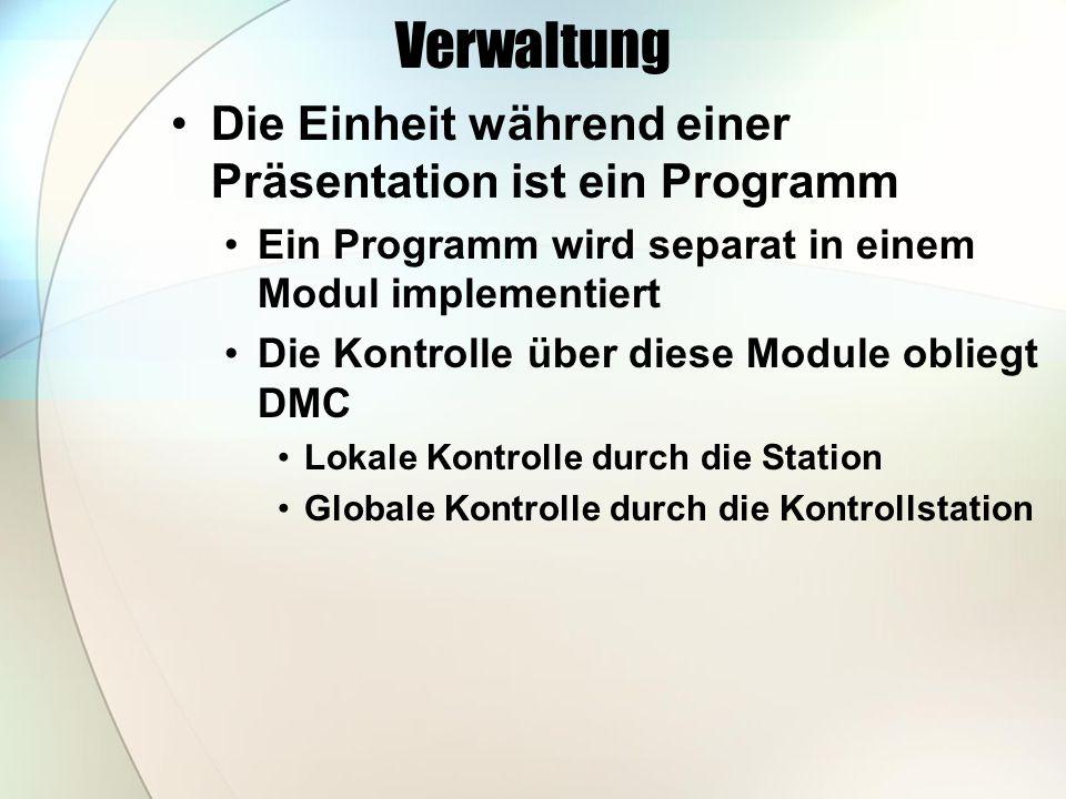 Verwaltung Die Einheit während einer Präsentation ist ein Programm Ein Programm wird separat in einem Modul implementiert Die Kontrolle über diese Module obliegt DMC Lokale Kontrolle durch die Station Globale Kontrolle durch die Kontrollstation