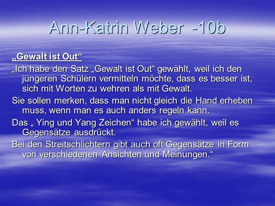 Ann-Katrin Weber -10b Gewalt ist Out Ich habe den Satz Gewalt ist Out gewählt, weil ich den jüngeren Schülern vermitteln möchte, dass es besser ist, s