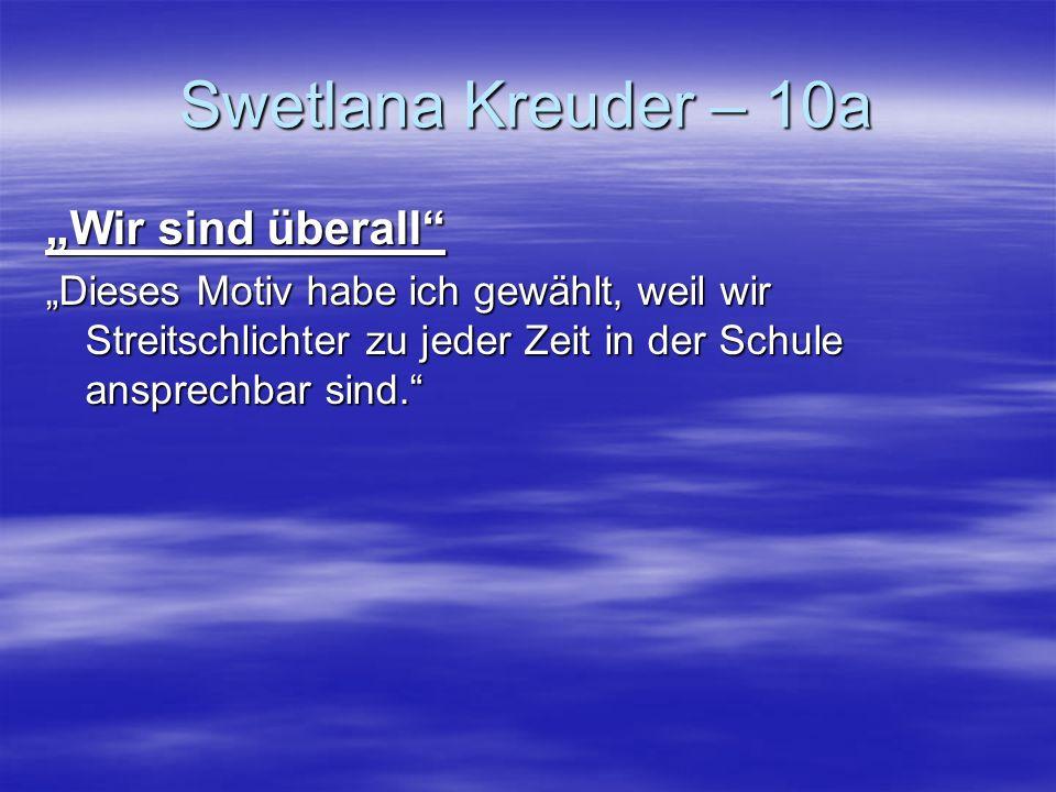 Swetlana Kreuder – 10a Wir sind überall Dieses Motiv habe ich gewählt, weil wir Streitschlichter zu jeder Zeit in der Schule ansprechbar sind.