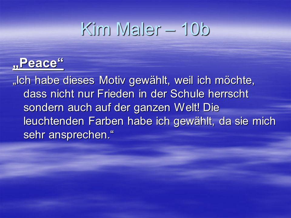 Kim Maler – 10b Peace Ich habe dieses Motiv gewählt, weil ich möchte, dass nicht nur Frieden in der Schule herrscht sondern auch auf der ganzen Welt!