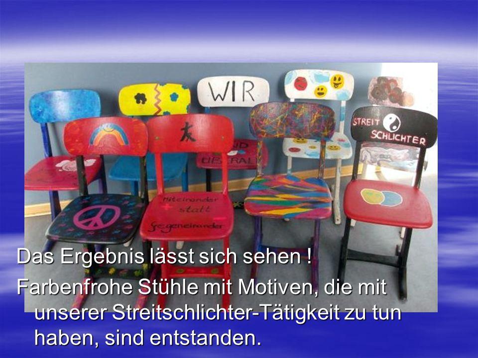 Das Ergebnis lässt sich sehen ! Farbenfrohe Stühle mit Motiven, die mit unserer Streitschlichter-Tätigkeit zu tun haben, sind entstanden.