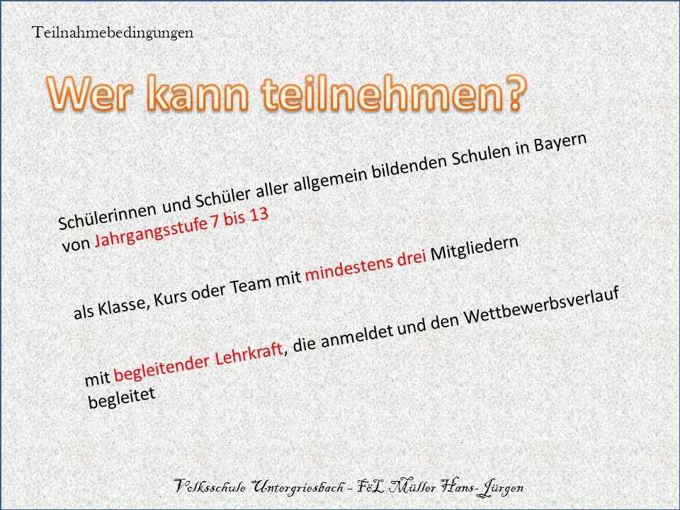 Teilnahmebedingungen Volksschule Untergriesbach – FöL Müller Hans-Jürgen Schülerinnen und Schüler aller allgemein bildenden Schulen in Bayern von Jahr