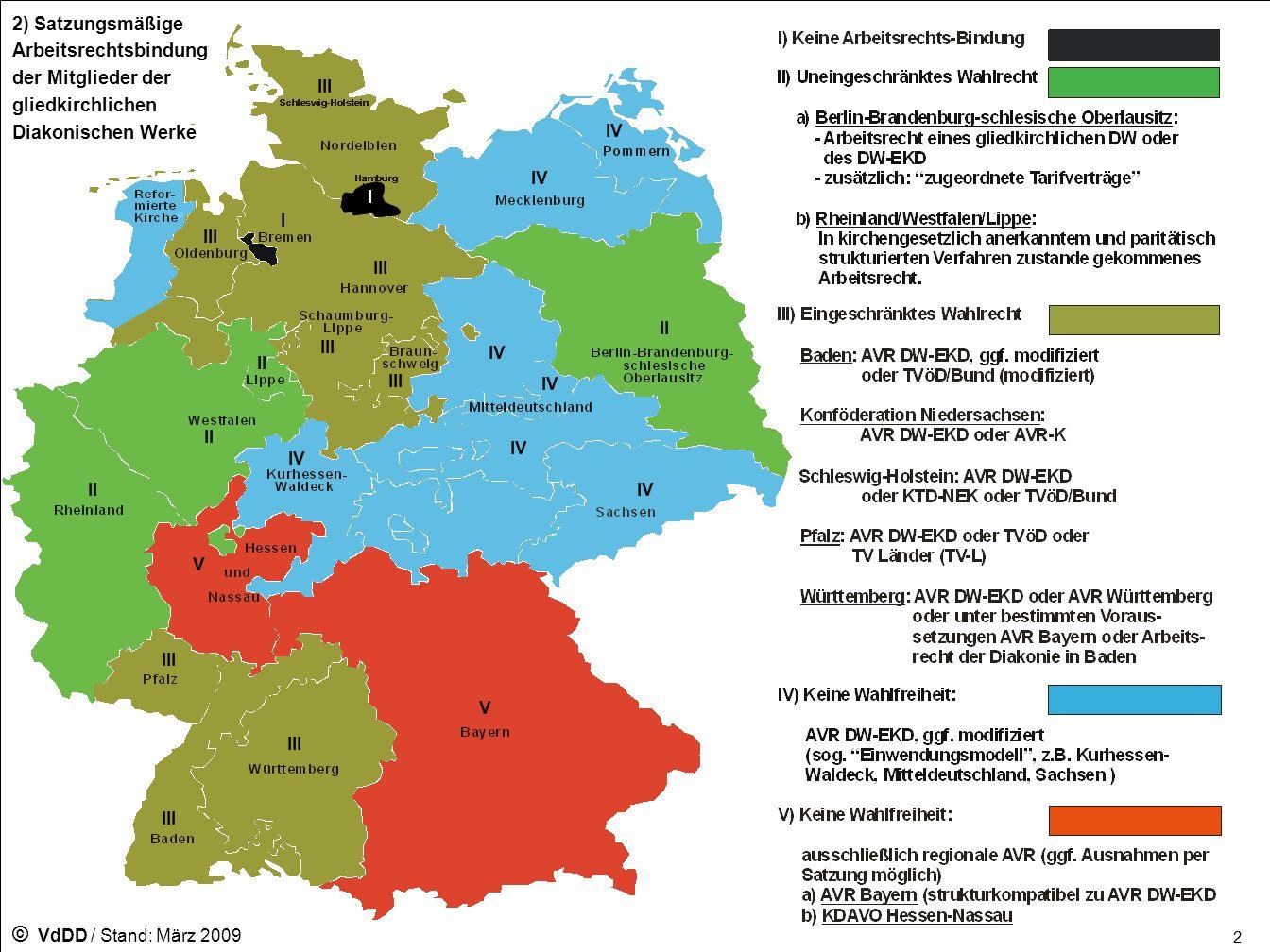 Württemberg Diakonie / Kirche: ARK Diakonie - AVR Württemberg (in Anlehnung an TVöD-Kommunal) - AVR DW-EKD - AVR Bayern - Arbeitsrecht der Diakonie in Baden Kirche KAO Württemberg (in Anlehnung an TV-L) Diakonie - AVR DW-EKD (Fassung DW Baden) - TVöD-Bund (modifiziert) - AVR DW-EKD Kirche - TVöD-Bund (modifiziert) - TV-L (Lehrkräfte) Diakonie / Kirche: ARK Baden Diakonie KDAVO Kirche KDAVO Diakonie / Kirche: ARK Hessen- Nassau Diakonie Alle in kirchengesetzlich anerkannten und paritätisch strukturierten Verfahren zustande gekommenen Tarifrechte, insbesondere: BAT-KF (in Anlehnung an TVöD-Kommunal) AVR DW-EKD Kirche BAT-KF (in Anlehnung an TVöD-Kommunal) Diakonie / Kirche: ARK Rheinland- Westfalen- Lippe Diakonie In der Regel AVR DW-EKD Kirche KAVO Pommern Diakonie AVR DW-EKD (Fassung DW Kurhessen-Waldeck) Kirche TdL Diakonie / Kirche: ARK Kurhessen- Waldeck Diakonie AVR DW-EKD (Fassung DW Mitteldeutschland) Kirche KAVO Mittel- deutschland Diakonie AVR DW-EKD (Fassung DW Sachsen) Kirche KDVO Landeskirche Sachsen Sachsen Diakonie AVR-K oder kirchlich-diakonisches Arbeitsrecht wesentlich gleichen Inhalts (z.B.