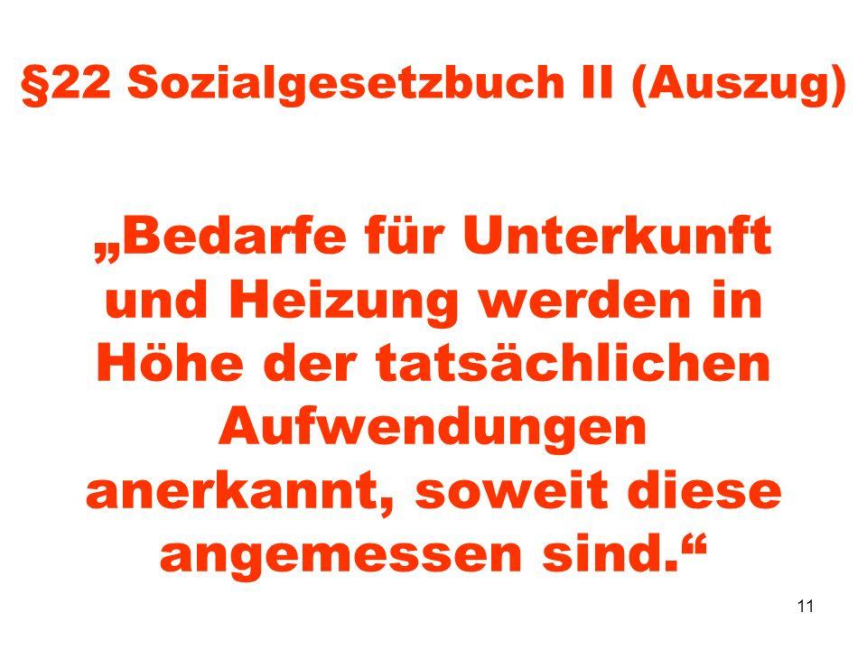11 §22 Sozialgesetzbuch II (Auszug) Bedarfe für Unterkunft und Heizung werden in Höhe der tatsächlichen Aufwendungen anerkannt, soweit diese angemesse