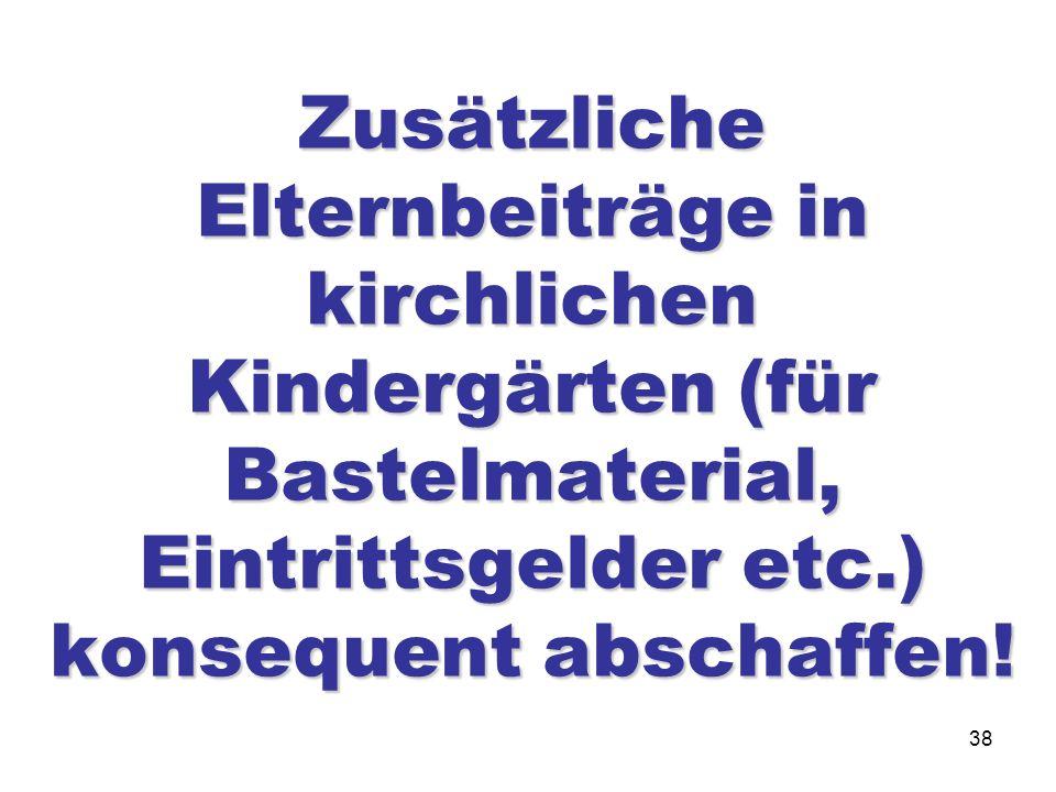38 Zusätzliche Elternbeiträge in kirchlichen Kindergärten (für Bastelmaterial, Eintrittsgelder etc.) konsequent abschaffen!
