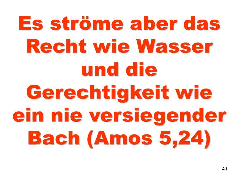41 Es ströme aber das Recht wie Wasser und die Gerechtigkeit wie ein nie versiegender Bach (Amos 5,24)