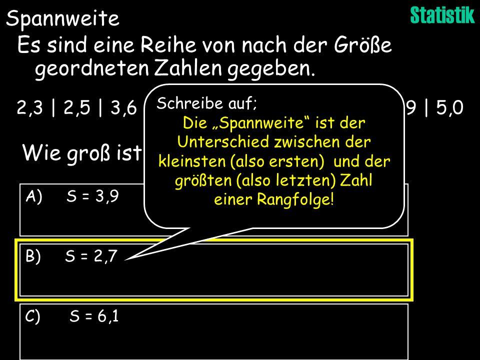 Statistik B) S = 2,7 C) S = 6,1 A) S = 3,9 Wie groß ist die Spannweite s ? Es sind eine Reihe von nach der Größe geordneten Zahlen gegeben. 2,3 | 2,5
