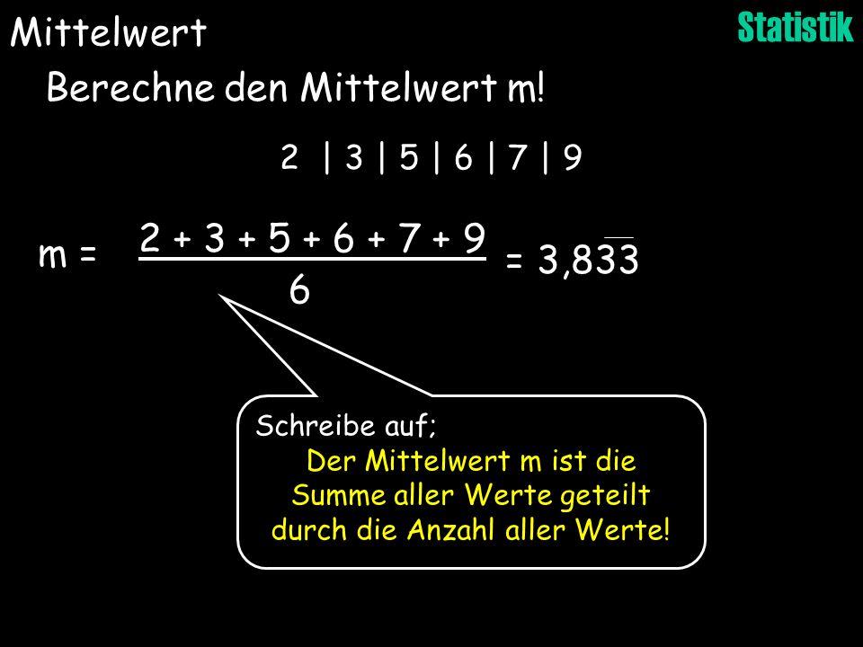 Statistik Berechne den Mittelwert m! Mittelwert 2 | 3 | 5 | 6 | 7 | 9 2 + 3 + 5 + 6 + 7 + 9 6 = 3,833 m = Schreibe auf; Der Mittelwert m ist die Summe