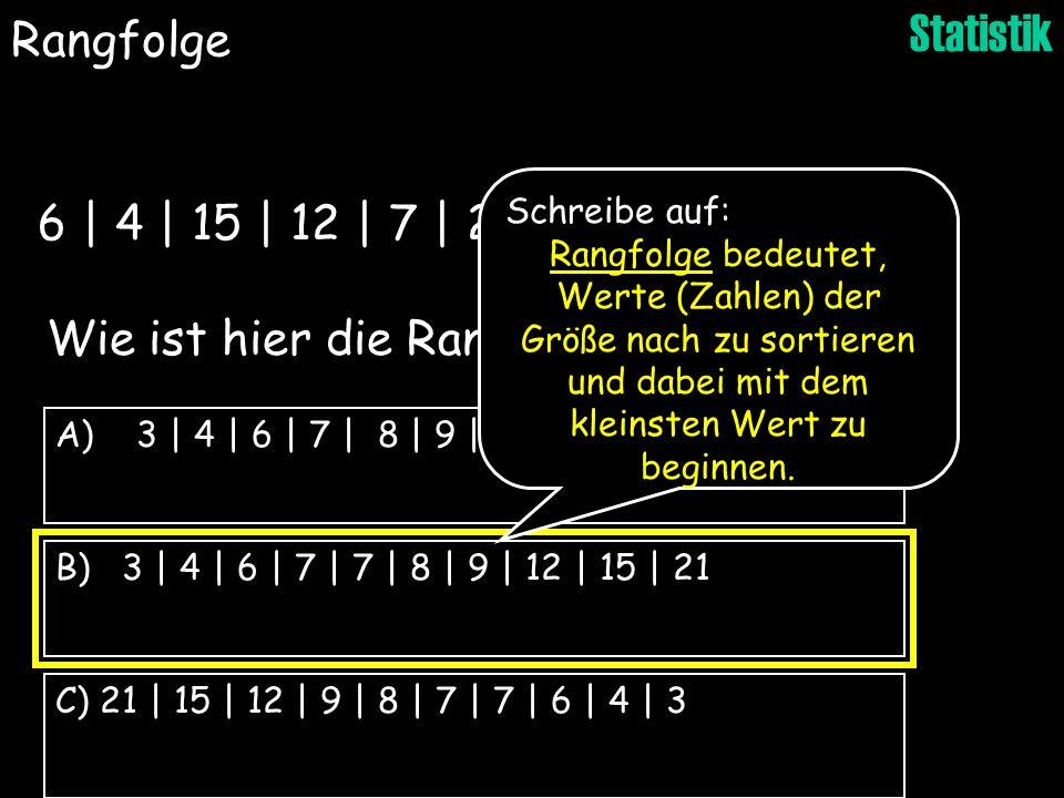 Statistik B) 3 | 4 | 6 | 7 | 7 | 8 | 9 | 12 | 15 | 21 C) 21 | 15 | 12 | 9 | 8 | 7 | 7 | 6 | 4 | 3 A) 3 | 4 | 6 | 7 | 8 | 9 | 12 | 15 | 21 Wie ist hier