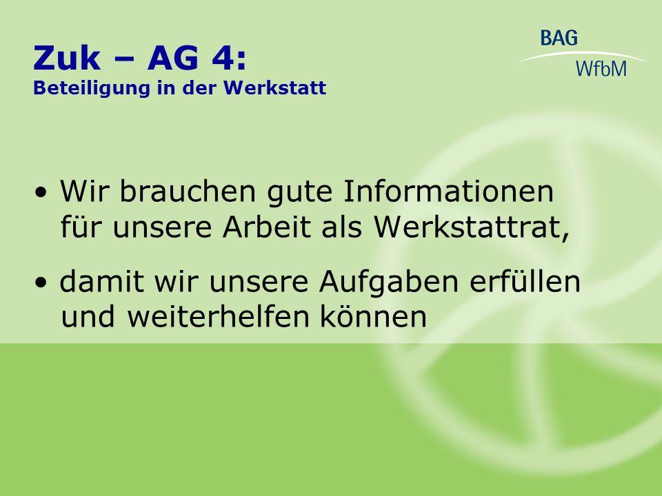 Zuk – AG 4: Beteiligung in der Werkstatt Wir brauchen gute Informationen für unsere Arbeit als Werkstattrat, damit wir unsere Aufgaben erfüllen und we