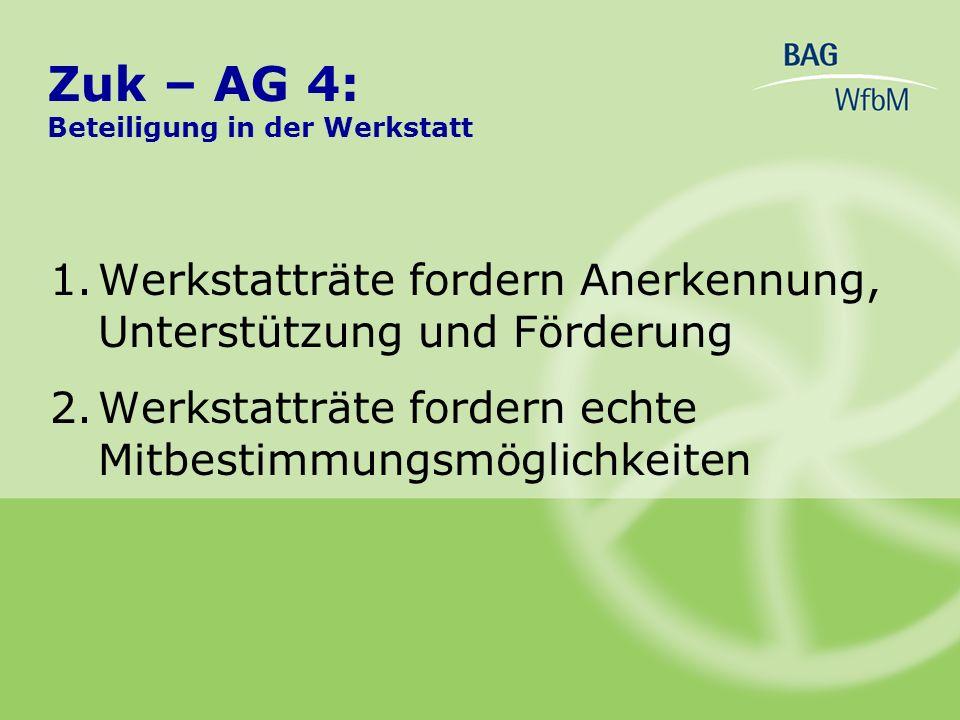 1.Werkstatträte fordern Anerkennung, Unterstützung und Förderung 2.Werkstatträte fordern echte Mitbestimmungsmöglichkeiten Zuk – AG 4: Beteiligung in