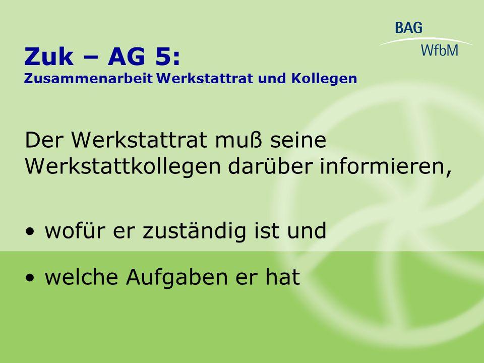 Der Werkstattrat muß seine Werkstattkollegen darüber informieren, wofür er zuständig ist und welche Aufgaben er hat Zuk – AG 5: Zusammenarbeit Werksta