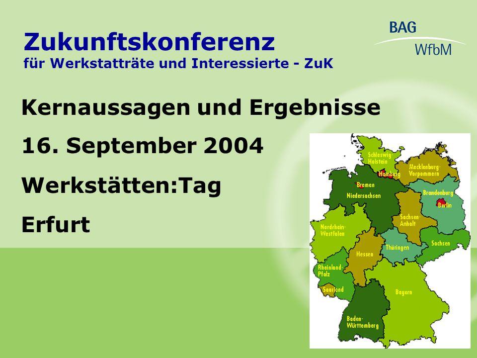 Kernaussagen und Ergebnisse 16. September 2004 Werkstätten:Tag Erfurt Zukunftskonferenz für Werkstatträte und Interessierte - ZuK