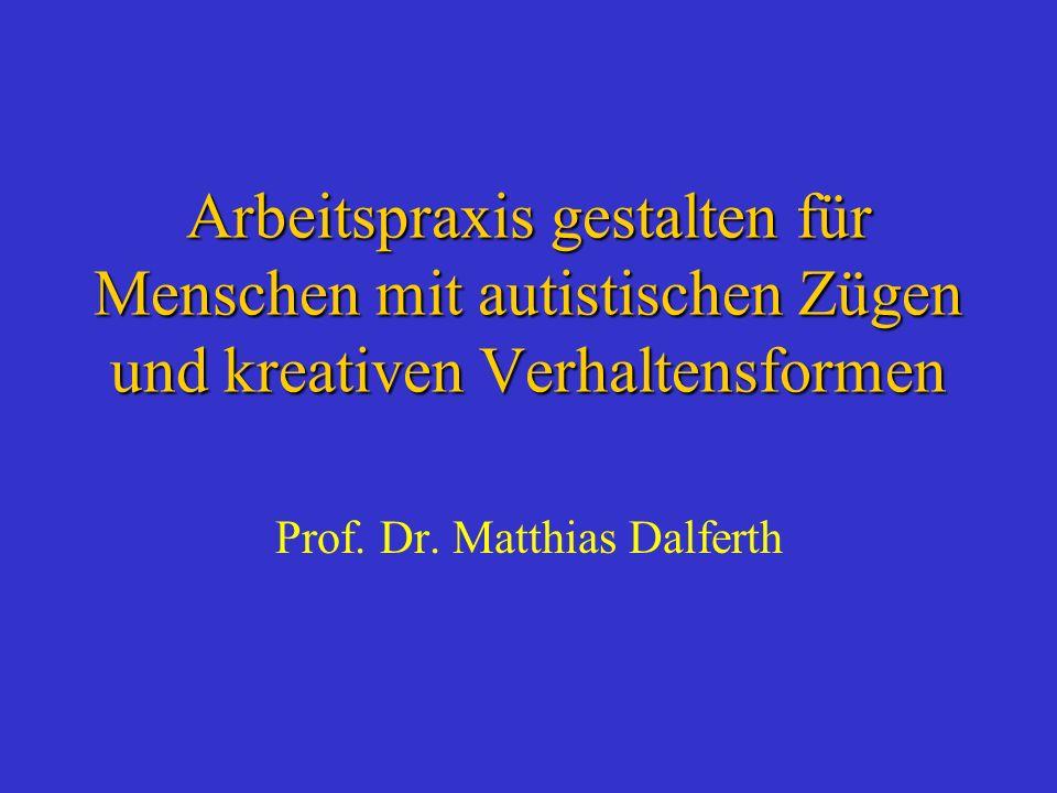 Arbeitspraxis gestalten für Menschen mit autistischen Zügen und kreativen Verhaltensformen Prof. Dr. Matthias Dalferth