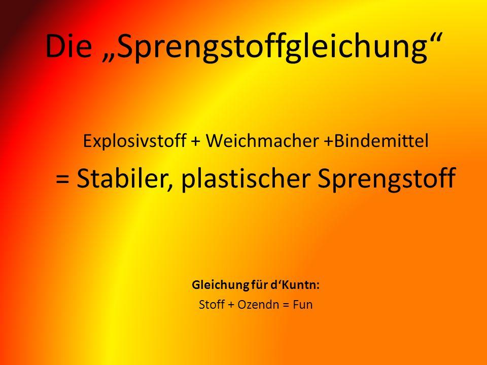 Die Sprengstoffgleichung Explosivstoff + Weichmacher +Bindemittel = Stabiler, plastischer Sprengstoff Gleichung für dKuntn: Stoff + Ozendn = Fun