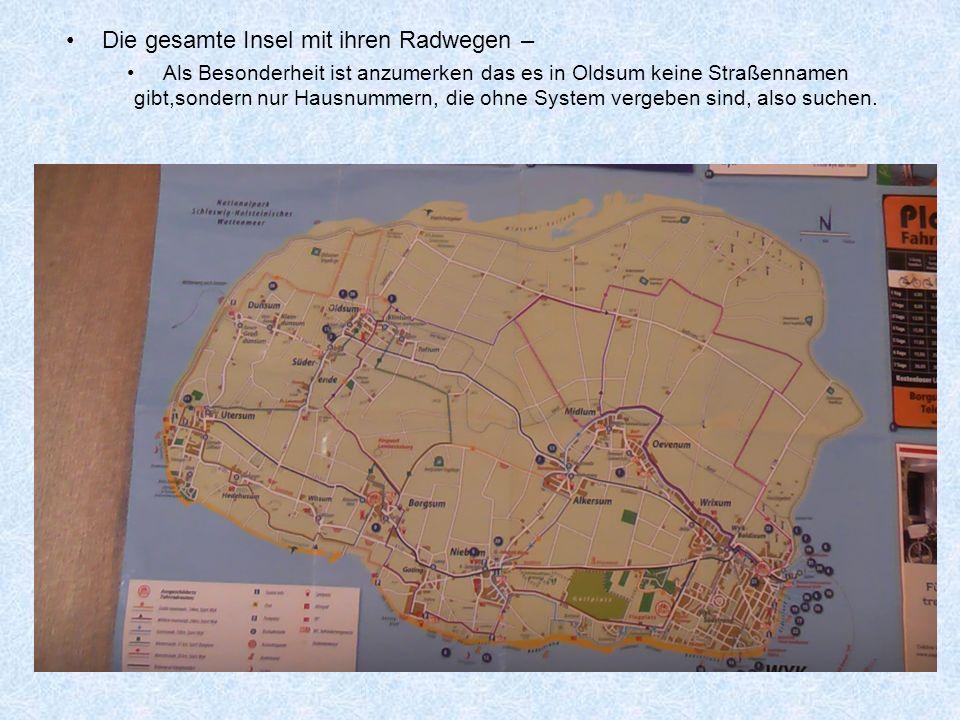 Die gesamte Insel mit ihren Radwegen – Als Besonderheit ist anzumerken das es in Oldsum keine Straßennamen gibt,sondern nur Hausnummern, die ohne System vergeben sind, also suchen.