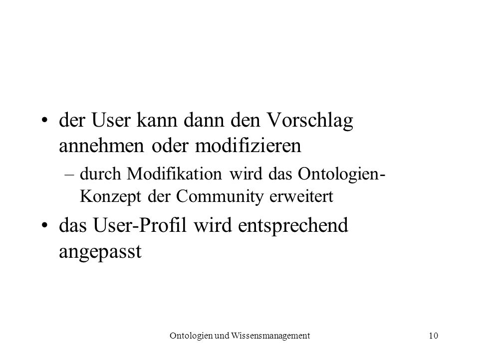 Ontologien und Wissensmanagement10 der User kann dann den Vorschlag annehmen oder modifizieren –durch Modifikation wird das Ontologien- Konzept der Co
