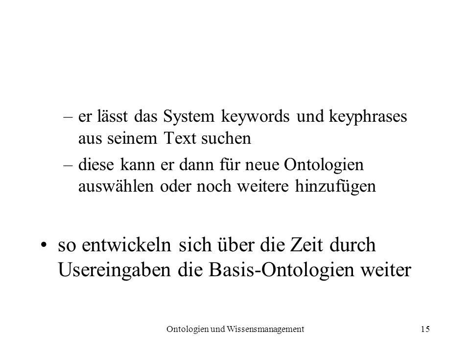Ontologien und Wissensmanagement15 –er lässt das System keywords und keyphrases aus seinem Text suchen –diese kann er dann für neue Ontologien auswähl