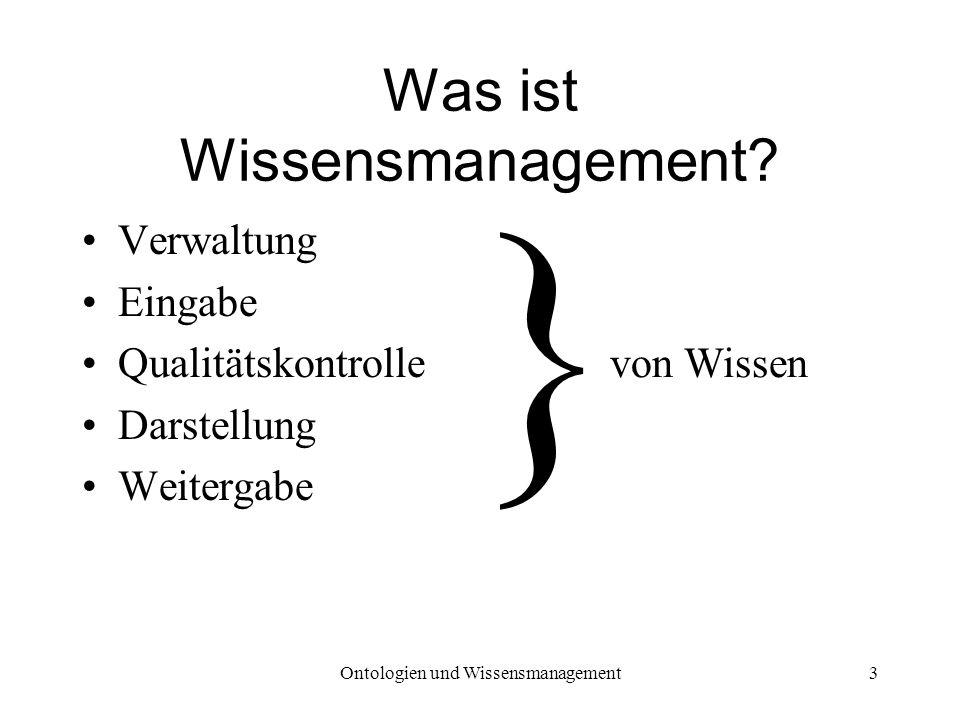 Ontologien und Wissensmanagement3 Was ist Wissensmanagement? Verwaltung Eingabe Qualitätskontrolle Darstellung Weitergabe } von Wissen