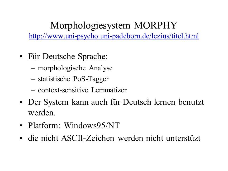 Morphologiesystem MORPHY http://www.uni-psycho.uni-padeborn.de/lezius/titel.html http://www.uni-psycho.uni-padeborn.de/lezius/titel.html Für Deutsche Sprache: –morphologische Analyse –statistische PoS-Tagger –context-sensitive Lemmatizer Der System kann auch für Deutsch lernen benutzt werden.