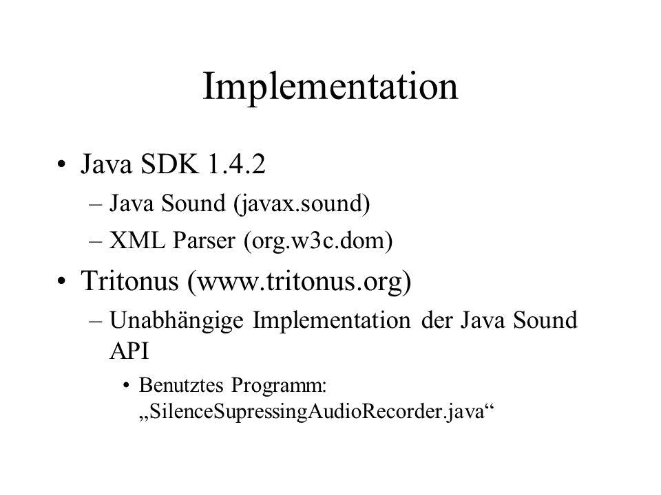 Implementation Java SDK 1.4.2 –Java Sound (javax.sound) –XML Parser (org.w3c.dom) Tritonus (www.tritonus.org) –Unabhängige Implementation der Java Sound API Benutztes Programm: SilenceSupressingAudioRecorder.java