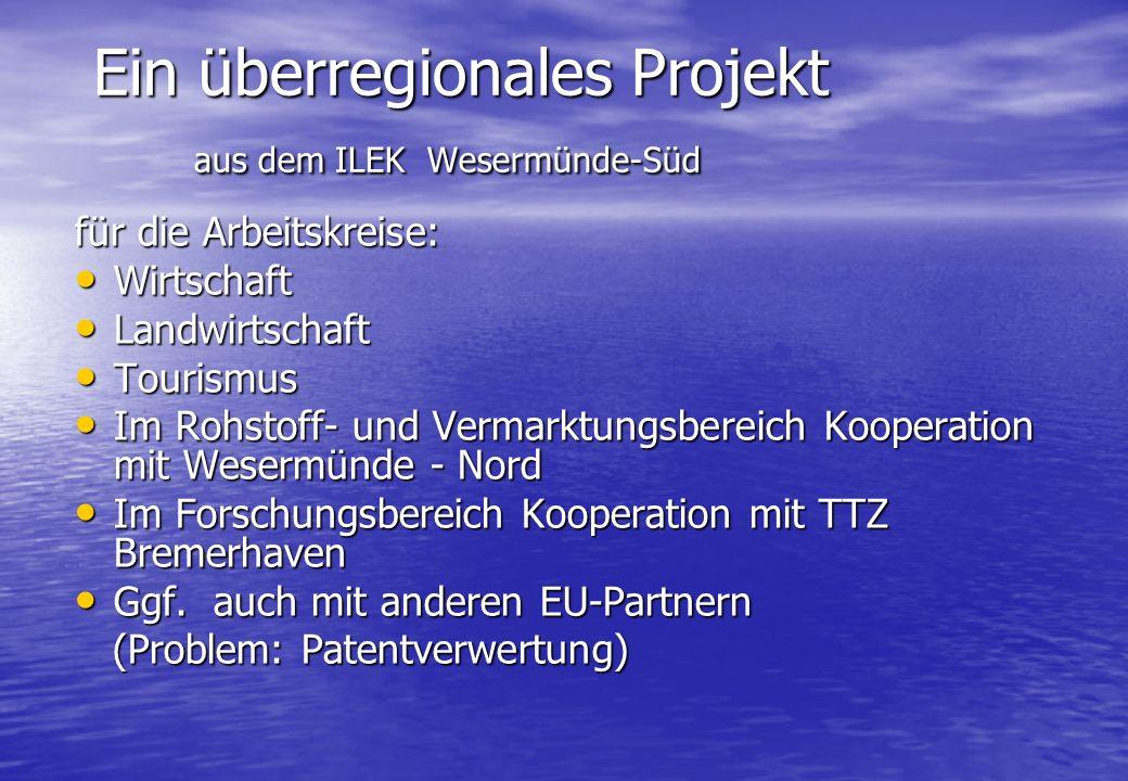 Ein überregionales Projekt aus dem ILEK Wesermünde-Süd für die Arbeitskreise: Wirtschaft Landwirtschaft Tourismus Im Rohstoff- und Vermarktungsbereich Kooperation mit Wesermünde - Nord Im Forschungsbereich Kooperation mit TTZ Bremerhaven Ggf.