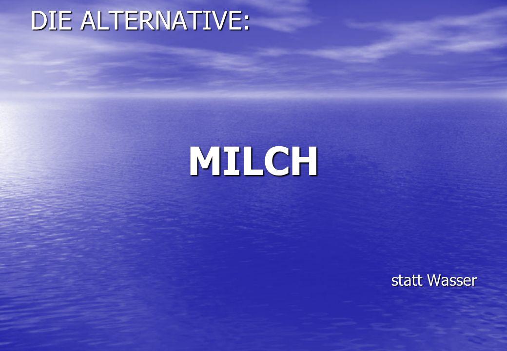DIE ALTERNATIVE: MILCH statt Wasser statt Wasser