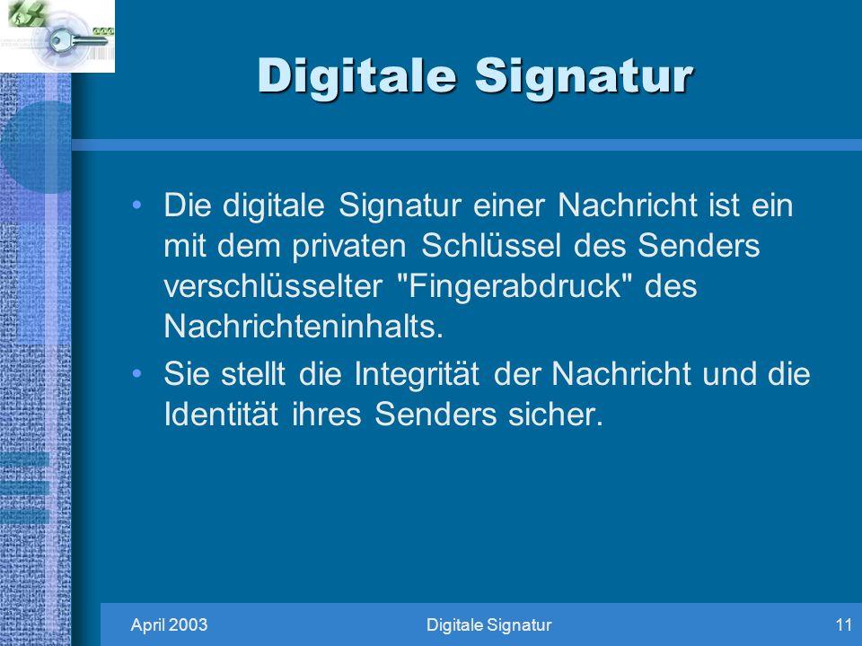 April 2003Digitale Signatur11 Digitale Signatur Die digitale Signatur einer Nachricht ist ein mit dem privaten Schlüssel des Senders verschlüsselter Fingerabdruck des Nachrichteninhalts.