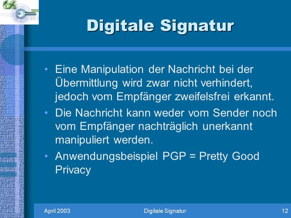 April 2003Digitale Signatur12 Digitale Signatur Eine Manipulation der Nachricht bei der Übermittlung wird zwar nicht verhindert, jedoch vom Empfänger zweifelsfrei erkannt.
