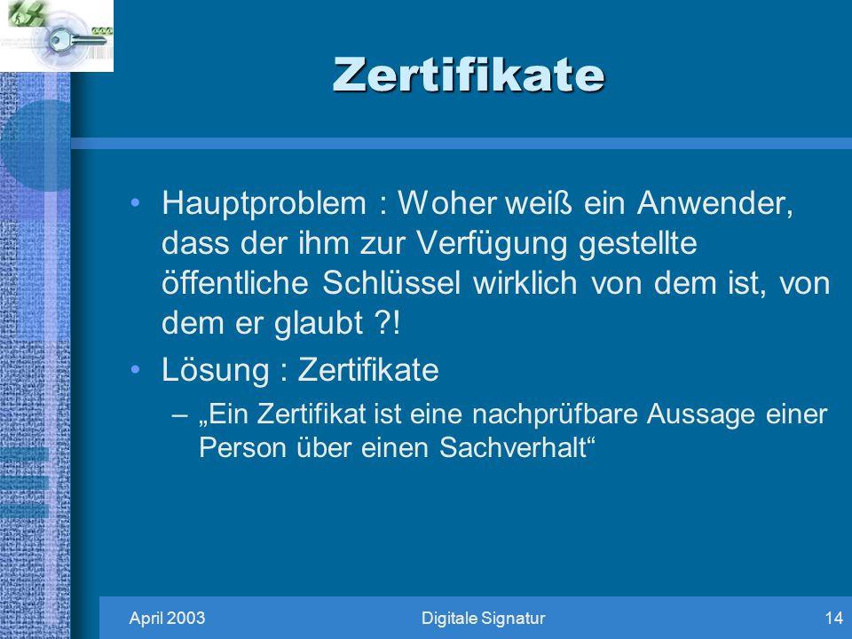 April 2003Digitale Signatur14 Zertifikate Hauptproblem : Woher weiß ein Anwender, dass der ihm zur Verfügung gestellte öffentliche Schlüssel wirklich von dem ist, von dem er glaubt ?.