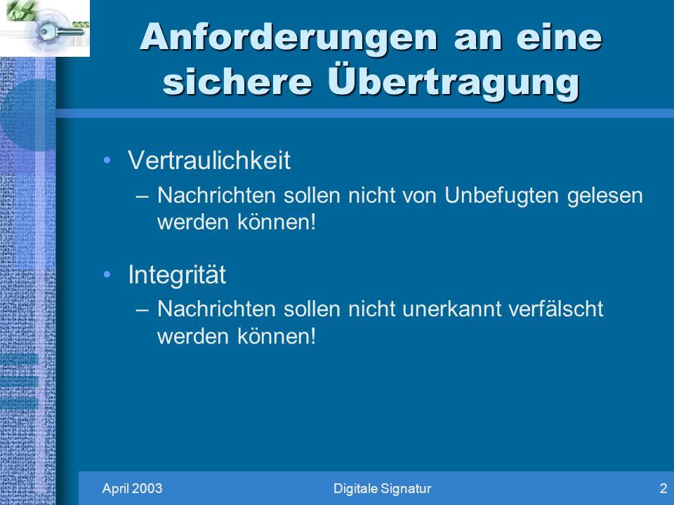April 2003Digitale Signatur2 Anforderungen an eine sichere Übertragung Vertraulichkeit –Nachrichten sollen nicht von Unbefugten gelesen werden können.