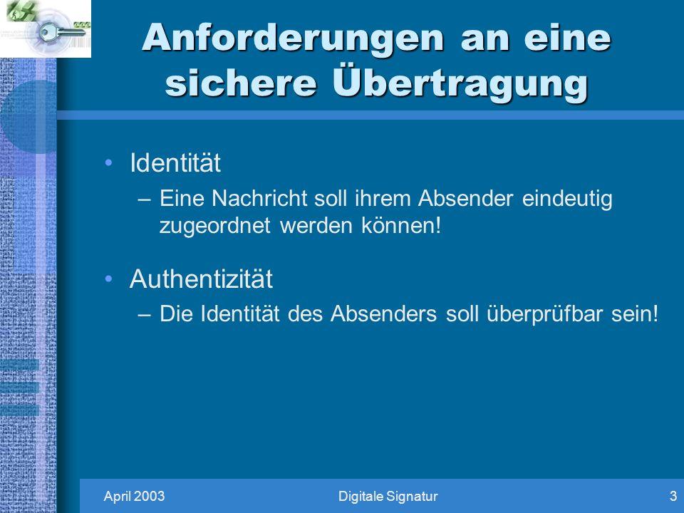 April 2003Digitale Signatur3 Anforderungen an eine sichere Übertragung Identität –Eine Nachricht soll ihrem Absender eindeutig zugeordnet werden können.