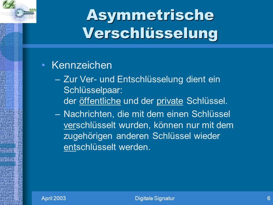 April 2003Digitale Signatur6 Asymmetrische Verschlüsselung Kennzeichen –Zur Ver- und Entschlüsselung dient ein Schlüsselpaar: der öffentliche und der private Schlüssel.
