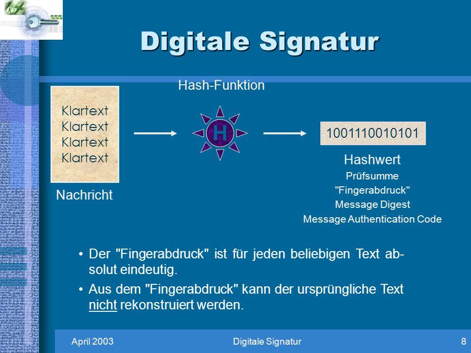 April 2003Digitale Signatur8 1001110010101 Nachricht Hashwert Prüfsumme Fingerabdruck Message Digest Message Authentication Code Klartext Hash-Funktion H Der Fingerabdruck ist für jeden beliebigen Text ab- solut eindeutig.