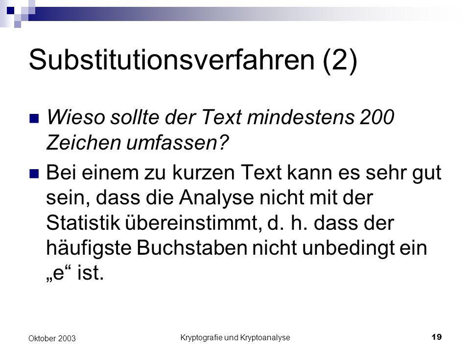 Kryptografie und Kryptoanalyse19 Oktober 2003 Substitutionsverfahren (2) Wieso sollte der Text mindestens 200 Zeichen umfassen? Bei einem zu kurzen Te