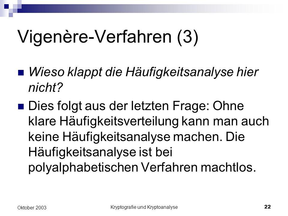 Kryptografie und Kryptoanalyse22 Oktober 2003 Vigenère-Verfahren (3) Wieso klappt die Häufigkeitsanalyse hier nicht? Dies folgt aus der letzten Frage: