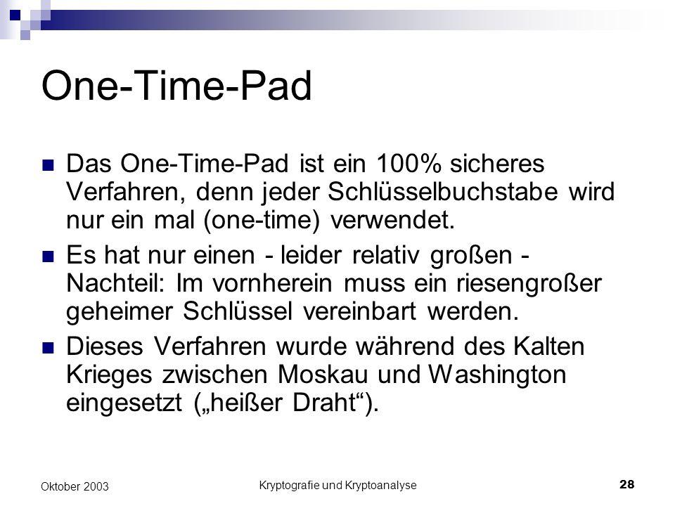 Kryptografie und Kryptoanalyse28 Oktober 2003 One-Time-Pad Das One-Time-Pad ist ein 100% sicheres Verfahren, denn jeder Schlüsselbuchstabe wird nur ei