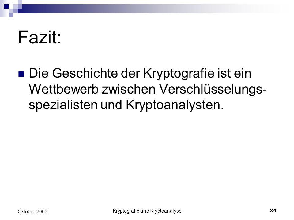 Kryptografie und Kryptoanalyse34 Oktober 2003 Fazit: Die Geschichte der Kryptografie ist ein Wettbewerb zwischen Verschlüsselungs- spezialisten und Kr
