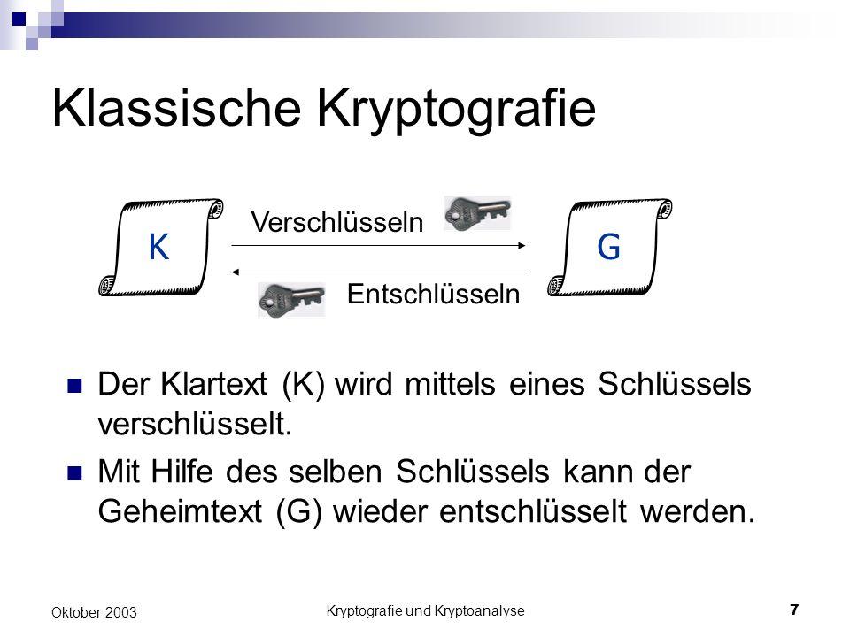 Kryptografie und Kryptoanalyse7 Oktober 2003 Klassische Kryptografie Der Klartext (K) wird mittels eines Schlüssels verschlüsselt. Mit Hilfe des selbe