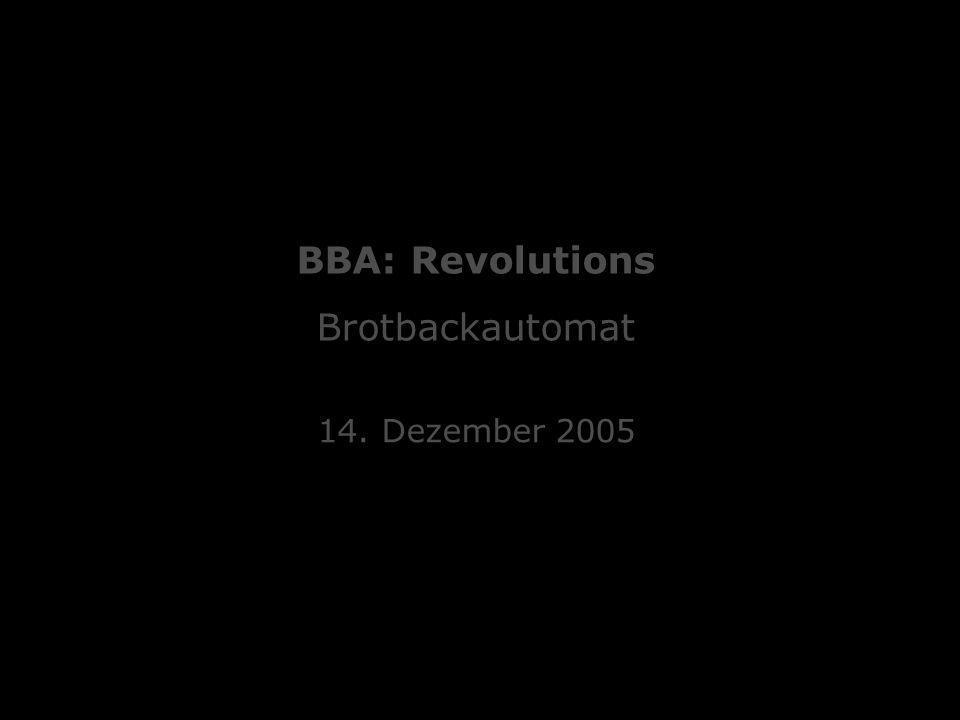 Mediengestaltung 2 Hands On :: Brotbackautomat Oliver Beckenhaub, Simon Eiersbrock, Stefan Eyerich, Sebastian Hemel, Patrick Lipinski 14.12.2005 :: BBA: Revolutions 14.