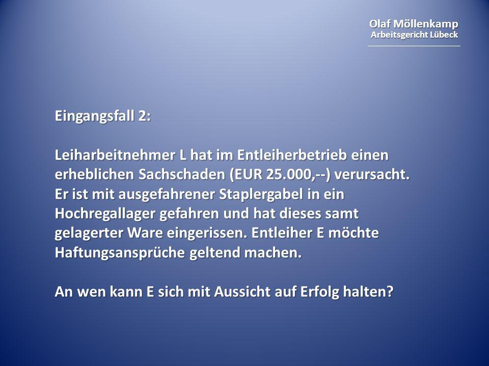 Olaf Möllenkamp Arbeitsgericht Lübeck Eingangsfall 2: Leiharbeitnehmer L hat im Entleiherbetrieb einen erheblichen Sachschaden (EUR 25.000,--) verursa