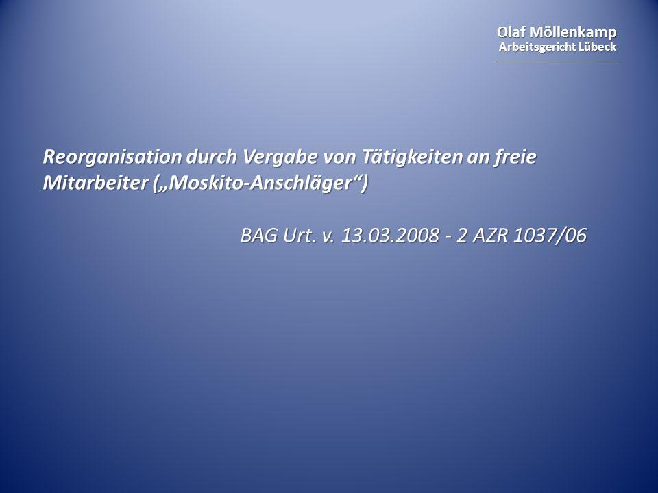 Olaf Möllenkamp Arbeitsgericht Lübeck Reorganisation durch Vergabe von Tätigkeiten an freie Mitarbeiter (Moskito-Anschläger) BAG Urt. v. 13.03.2008 -