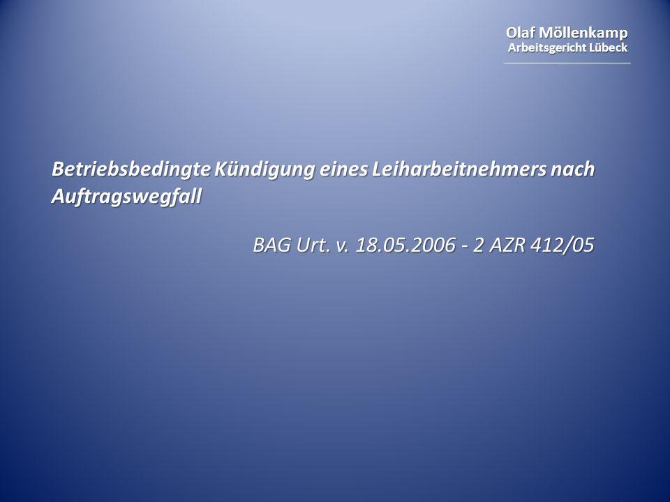 Olaf Möllenkamp Arbeitsgericht Lübeck Betriebsbedingte Kündigung eines Leiharbeitnehmers nach Auftragswegfall BAG Urt. v. 18.05.2006 - 2 AZR 412/05