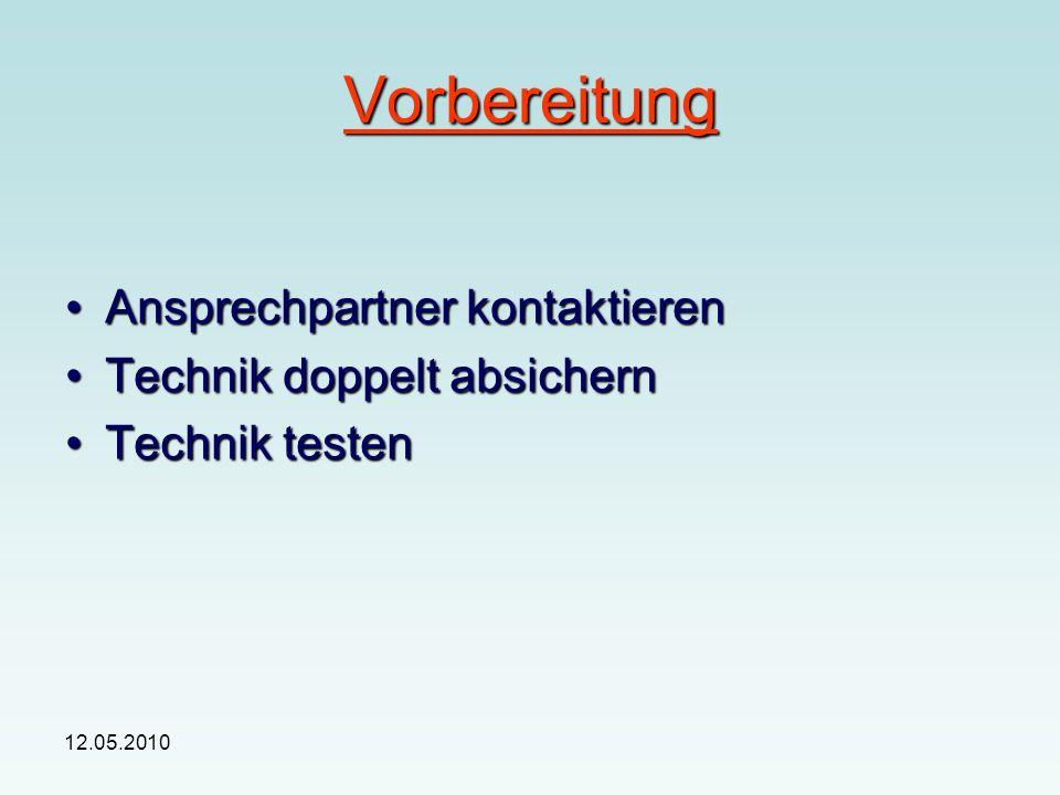 12.05.2010 Vorbereitung Ansprechpartner kontaktierenAnsprechpartner kontaktieren Technik doppelt absichernTechnik doppelt absichern Technik testenTechnik testen